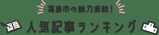 福島市の魅力満載! 人気記事ランキング